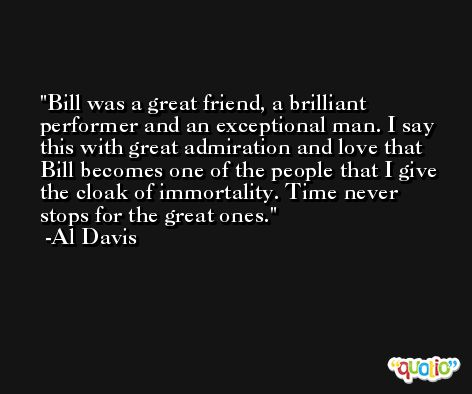 Bill was a great friend, a brilliant performer and an exceptional man. I say this with great admiration and love that Bill becomes one of the people that I give the cloak of immortality. Time never stops for the great ones. -Al Davis