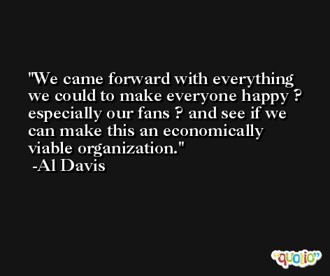 We came forward with everything we could to make everyone happy ? especially our fans ? and see if we can make this an economically viable organization. -Al Davis