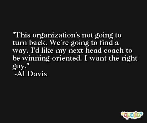 This organization's not going to turn back. We're going to find a way. I'd like my next head coach to be winning-oriented. I want the right guy. -Al Davis