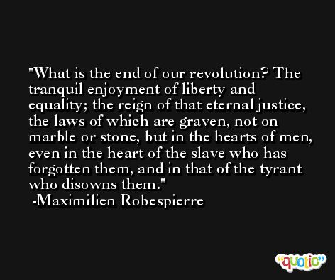 What is the end of our revolution? The tranquil enjoyment of liberty and equality; the reign of that eternal justice, the laws of which are graven, not on marble or stone, but in the hearts of men, even in the heart of the slave who has forgotten them, and in that of the tyrant who disowns them. -Maximilien Robespierre