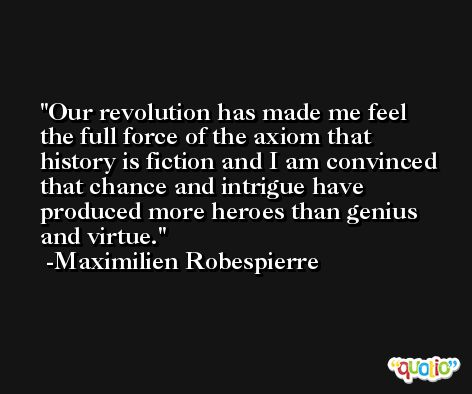 Our revolution has made me feel the full force of the axiom that history is fiction and I am convinced that chance and intrigue have produced more heroes than genius and virtue. -Maximilien Robespierre