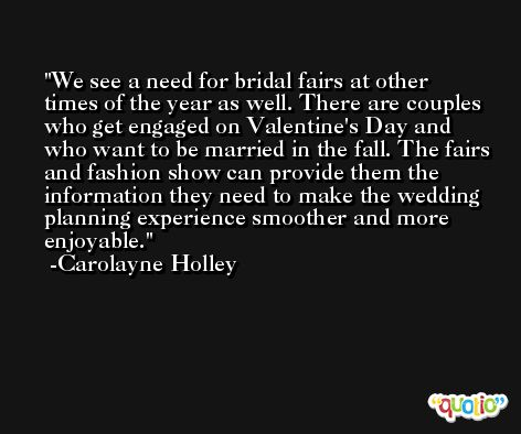 We see a need for bridal fairs at other times of the year as well. There are couples who get engaged on Valentine's Day and who want to be married in the fall. The fairs and fashion show can provide them the information they need to make the wedding planning experience smoother and more enjoyable. -Carolayne Holley
