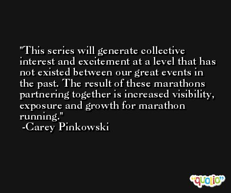 This series will generate collective interest and excitement at a level that has not existed between our great events in the past. The result of these marathons partnering together is increased visibility, exposure and growth for marathon running. -Carey Pinkowski