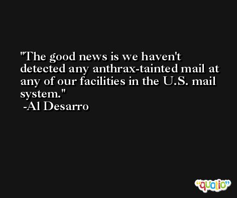 The good news is we haven't detected any anthrax-tainted mail at any of our facilities in the U.S. mail system. -Al Desarro
