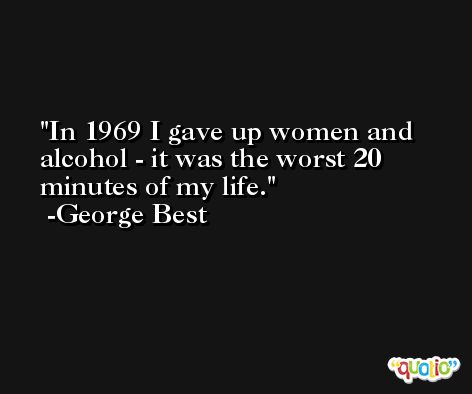 In 1969 I gave up women and alcohol - it was the worst 20 minutes of my life. -George Best