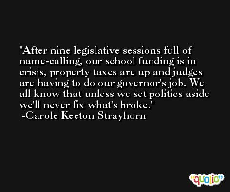 After nine legislative sessions full of name-calling, our school funding is in crisis, property taxes are up and judges are having to do our governor's job. We all know that unless we set politics aside we'll never fix what's broke. -Carole Keeton Strayhorn