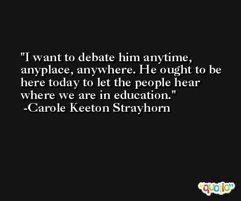 I want to debate him anytime, anyplace, anywhere. He ought to be here today to let the people hear where we are in education. -Carole Keeton Strayhorn