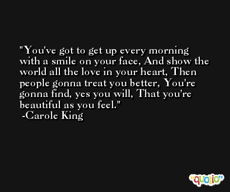 You've got to get up every morning with a smile on your face, And show the world all the love in your heart, Then people gonna treat you better, You're gonna find, yes you will, That you're beautiful as you feel. -Carole King