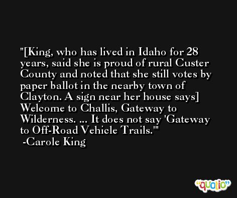 [King, who has lived in Idaho for 28 years, said she is proud of rural Custer County and noted that she still votes by paper ballot in the nearby town of Clayton. A sign near her house says] Welcome to Challis, Gateway to Wilderness. ... It does not say 'Gateway to Off-Road Vehicle Trails.' -Carole King