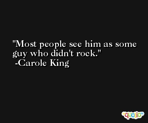 Most people see him as some guy who didn't rock. -Carole King