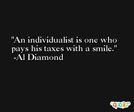 An individualist is one who pays his taxes with a smile. -Al Diamond