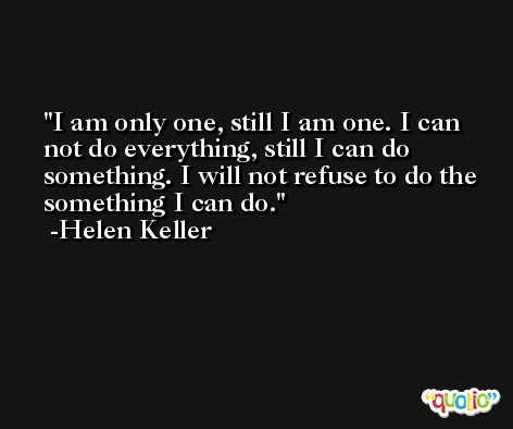 I am only one, still I am one. I can not do everything, still I can do something. I will not refuse to do the something I can do. -Helen Keller