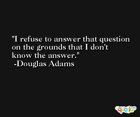 I refuse to answer that question on the grounds that I don't know the answer. -Douglas Adams