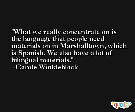 What we really concentrate on is the language that people need materials on in Marshalltown, which is Spanish. We also have a lot of bilingual materials. -Carole Winkleblack