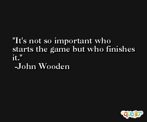 It's not so important who starts the game but who finishes it. -John Wooden