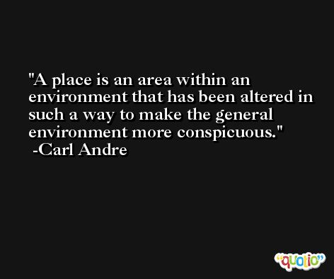 A place is an area within an environment that has been altered in such a way to make the general environment more conspicuous. -Carl Andre