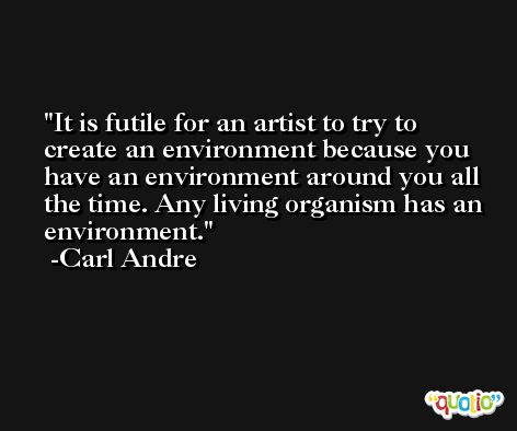 It is futile for an artist to try to create an environment because you have an environment around you all the time. Any living organism has an environment. -Carl Andre