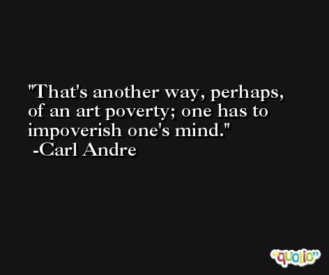 That's another way, perhaps, of an art poverty; one has to impoverish one's mind. -Carl Andre