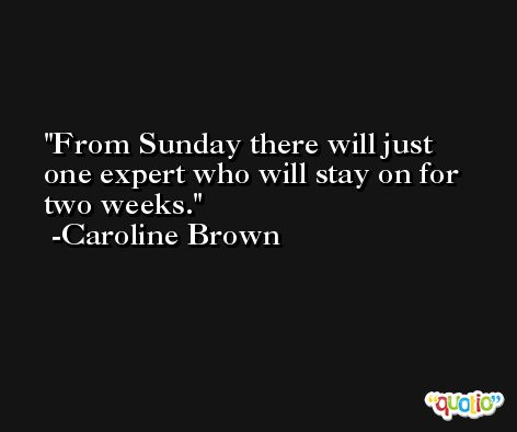 From Sunday there will just one expert who will stay on for two weeks. -Caroline Brown