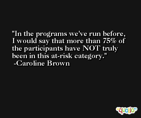 In the programs we've run before, I would say that more than 75% of the participants have NOT truly been in this at-risk category. -Caroline Brown