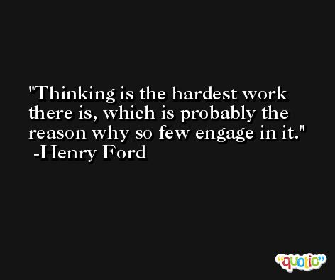Thinking is the hardest work there is, which is probably the reason why so few engage in it. -Henry Ford