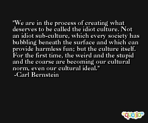 We are in the process of creating what deserves to be called the idiot culture. Not an idiot sub-culture, which every society has bubbling beneath the surface and which can provide harmless fun; but the culture itself. For the first time, the weird and the stupid and the coarse are becoming our cultural norm, even our cultural ideal. -Carl Bernstein