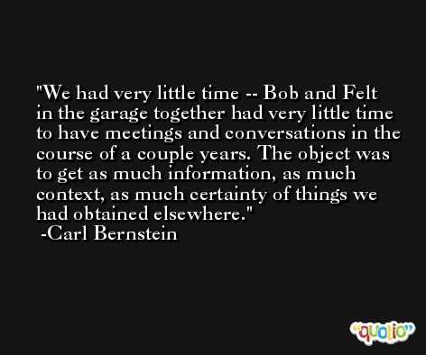 We had very little time -- Bob and Felt in the garage together had very little time to have meetings and conversations in the course of a couple years. The object was to get as much information, as much context, as much certainty of things we had obtained elsewhere. -Carl Bernstein