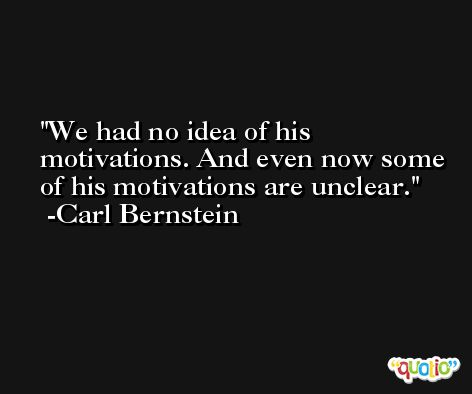 We had no idea of his motivations. And even now some of his motivations are unclear. -Carl Bernstein