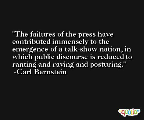 The failures of the press have contributed immensely to the emergence of a talk-show nation, in which public discourse is reduced to ranting and raving and posturing. -Carl Bernstein