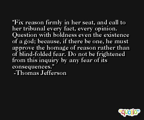 Fix reason firmly in her seat, and call to her tribunal every fact, every opinion. Question with boldness even the existence of a god; because, if there be one, he must approve the homage of reason rather than of blind-folded fear. Do not be frightened from this inquiry by any fear of its consequences. -Thomas Jefferson