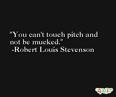 You can't touch pitch and not be mucked. -Robert Louis Stevenson