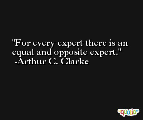For every expert there is an equal and opposite expert. -Arthur C. Clarke