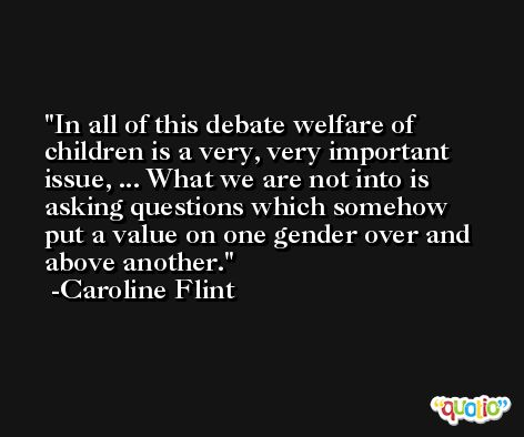 In all of this debate welfare of children is a very, very important issue, ... What we are not into is asking questions which somehow put a value on one gender over and above another. -Caroline Flint