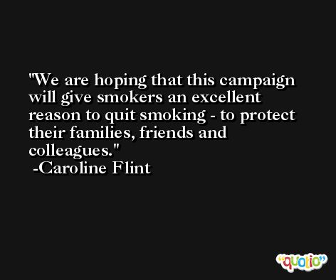 We are hoping that this campaign will give smokers an excellent reason to quit smoking - to protect their families, friends and colleagues. -Caroline Flint