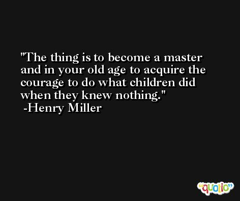 The thing is to become a master and in your old age to acquire the courage to do what children did when they knew nothing. -Henry Miller