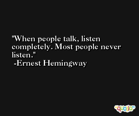 When people talk, listen completely. Most people never listen. -Ernest Hemingway