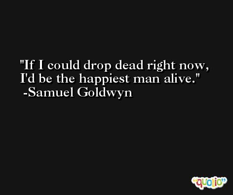 If I could drop dead right now, I'd be the happiest man alive. -Samuel Goldwyn