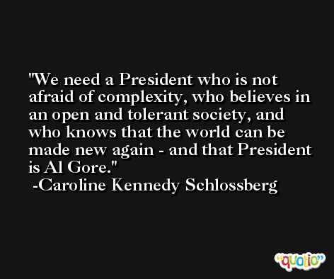 We need a President who is not afraid of complexity, who believes in an open and tolerant society, and who knows that the world can be made new again - and that President is Al Gore. -Caroline Kennedy Schlossberg