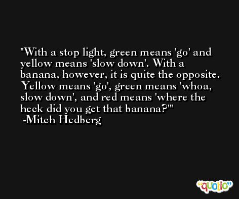 With a stop light, green means 'go' and yellow means 'slow down'. With a banana, however, it is quite the opposite. Yellow means 'go', green means 'whoa, slow down', and red means 'where the heck did you get that banana?' -Mitch Hedberg