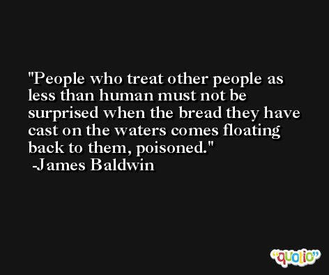 People who treat other people as less than human must not be surprised when the bread they have cast on the waters comes floating back to them, poisoned. -James Baldwin