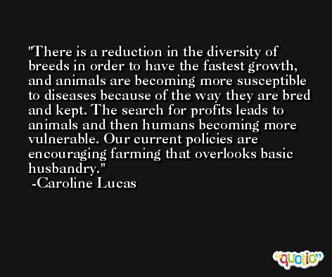 There is a reduction in the diversity of breeds in order to have the fastest growth, and animals are becoming more susceptible to diseases because of the way they are bred and kept. The search for profits leads to animals and then humans becoming more vulnerable. Our current policies are encouraging farming that overlooks basic husbandry. -Caroline Lucas