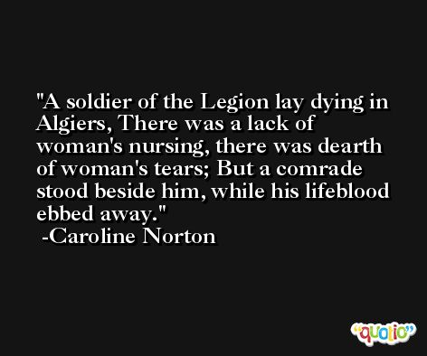 A soldier of the Legion lay dying in Algiers, There was a lack of woman's nursing, there was dearth of woman's tears; But a comrade stood beside him, while his lifeblood ebbed away. -Caroline Norton