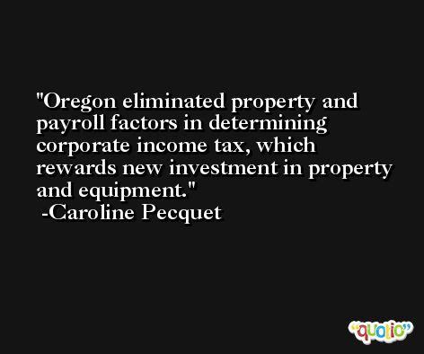 Oregon eliminated property and payroll factors in determining corporate income tax, which rewards new investment in property and equipment. -Caroline Pecquet