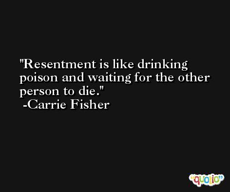 Resentment is like drinking poison and waiting for the other person to die. -Carrie Fisher