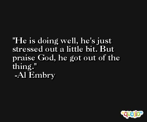 He is doing well, he's just stressed out a little bit. But praise God, he got out of the thing. -Al Embry