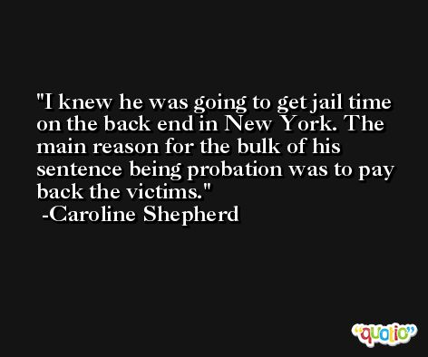 I knew he was going to get jail time on the back end in New York. The main reason for the bulk of his sentence being probation was to pay back the victims. -Caroline Shepherd