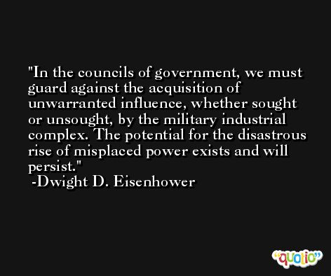 In the councils of government, we must guard against the acquisition of unwarranted influence, whether sought or unsought, by the military industrial complex. The potential for the disastrous rise of misplaced power exists and will persist. -Dwight D. Eisenhower