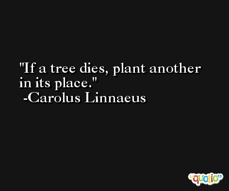 If a tree dies, plant another in its place. -Carolus Linnaeus