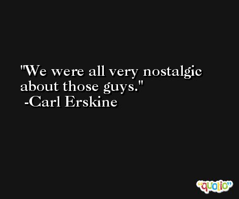 We were all very nostalgic about those guys. -Carl Erskine