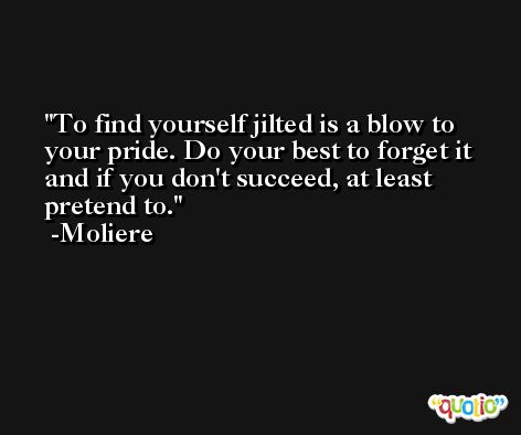 To find yourself jilted is a blow to your pride. Do your best to forget it and if you don't succeed, at least pretend to. -Moliere